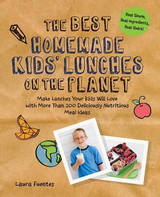 The Best Homemade Kids' Lunches on the Planet : More Than 200 Deliciously Nutritious Meal Ideas for Kids' Lunches
