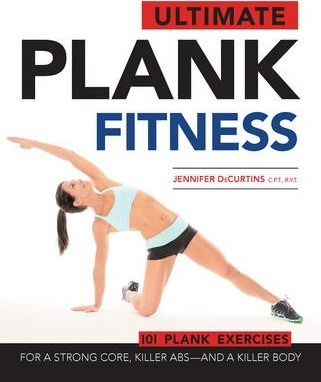 Ultimate Plank Fitness : For a Strong Core, Killer ABS – and a Killer Body – Jennifer Decurtins