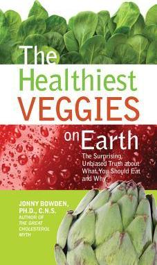 The Healthiest Veggies on Earth : The Surprising Unbiased Truth about What You Should Eat and Why
