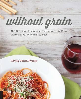 Without Grain : 100 Delicious Recipes for Eating a Grain-Free, Gluten-Free, Wheat-Free Diet – Hayley Barisa Ryczek