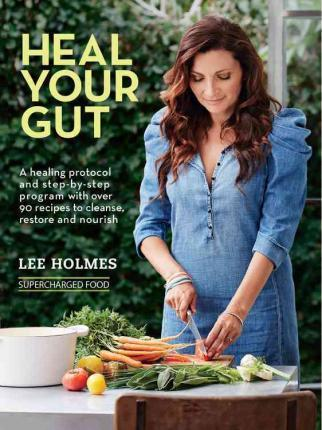 Heal Your Gut: A Healing Protocol and Step-By-Step Program with More Than 90 Recipes to Cleanse, Restore, and Nourish