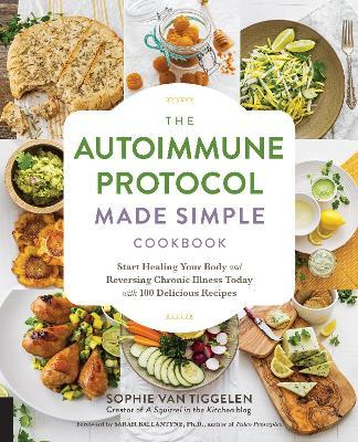 The Autoimmune Protocol Made Simple Cookbook : Start Healing Your Body and Reversing Chronic Illness Today with 100 Delicious Recipes