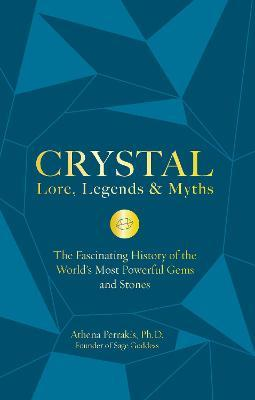 Crystal Lore, Legends & Myths : The Fascinating History of the World's Most Powerful Gems and Stones