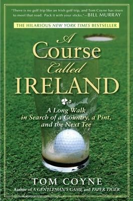 A Course Called Ireland : A Long Walk in Search of a Country, a Pint and the Next Tee