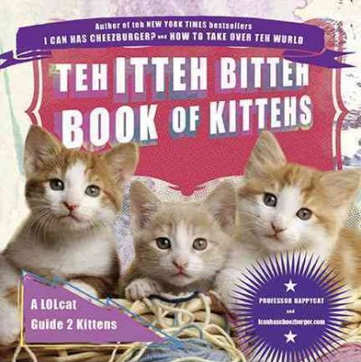 Teh Itteh Bitteh Book of Kittehs : A Lolcat Guide 2 Kittens