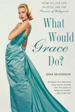 What Would Grace Do? : How to Live Life in Style Like the Princess of Hollywood