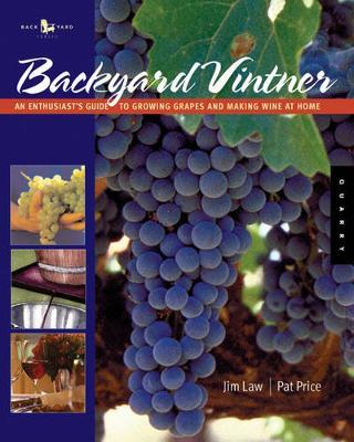 The Backyard Vintner : An Enthusiast's Guide to Growing Grapes and Making Wine at Home