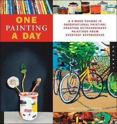One Painting A Day : A 6-Week Course in Observational Painting--Creating Extraordinary Paintings from Everyday Experiences
