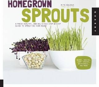 Homegrown Sprouts : A Fresh, Healthy, and Delicious Step-by-Step Guide to Sprouting Year Round