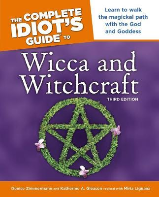 The Complete Idiot's Guide to Wicca and Witchcraft, 3rd Edition : Learn to Walk the Magickal Path with the God and Goddess