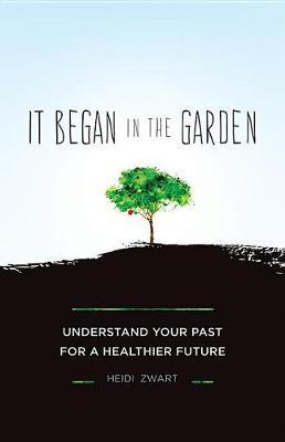 It Began in the Garden : Understand Your Past for a Healthier Future