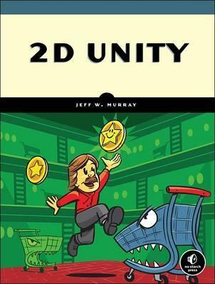 2D Unity: Build Two-Dimensional Games with the World's Most Popular Game Development Platform