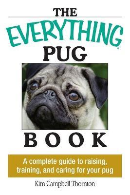 The Everything Pug Book : A Complete Guide to Raising, Training, and Caring for Your Pug
