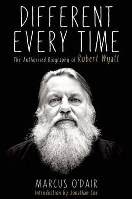 Different Every Time : The Authorized Biography of Robert Wyatt