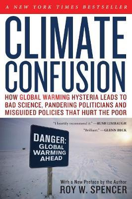 Climate Confusion : How Global Warming Hysteria Leads to Bad Science, Pandering Politicians and Misguided Policies That Hurt the Poor