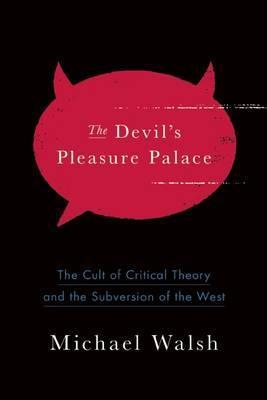 The Devil's Pleasure Palace : The Cult of Critical Theory and the Subversion of the West