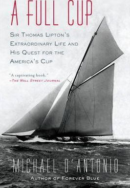A Full Cup : Sir Thomas Lipton's Extraordinary Life and His Quest for the America's Cup