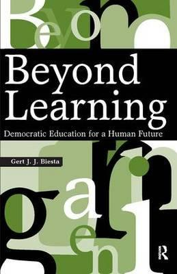 Beyond Learning : Democratic Education for a Human Future