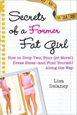 Secrets of a Former Fat Girl : How to Lose Two, Four (or More!) Dress Sizes--And Find Yourself Along the Way