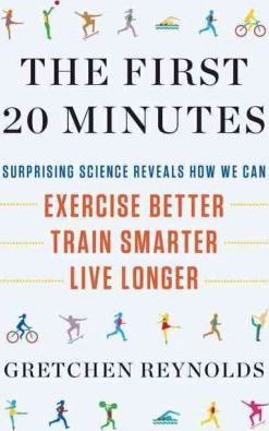 The First 20 Minutes : Surprising Science Reveals How We Can: Exercise Better, Train Smarter, Live Long Er