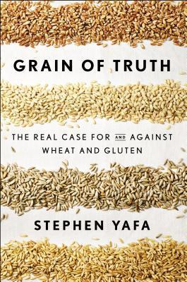 Grain Of Truth : The Real Case For and Against Wheat and Gluten – Stephen H. Yafa