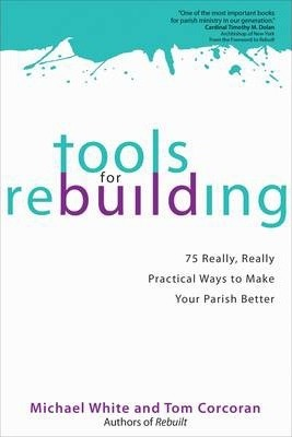 Tools for Rebuilding : 75 Really, Really Practical Ways to Make Your Parish Better