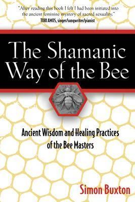 The Shamanic Way of the Bee : Ancient Wisdom and Healing Practices of the Bee Masters