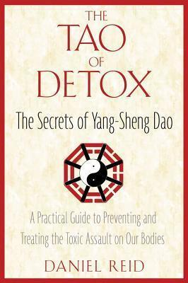 The Tao of Detox : The Secrets of Yang-Sheng Dao; A Practical Guide to Preventing and Treating the Toxic Assualt on Our Bodies