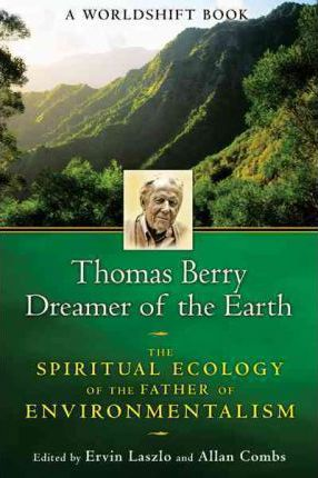 Thomas Berry, Dreamer of the Earth : The Spiritual Ecology of the Father of Environmentalism, a Worldshift Book