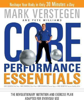 Core Performance Essentials : The Revolutionary Nutrition and Exercise Plan Adapted for Everyday Use – Mark Verstegen