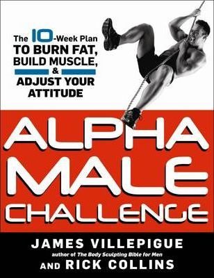 Alpha Male Challenge : A 10-Week Plan to Burn Fat, Build Muscle, and Adjust Your Attitude