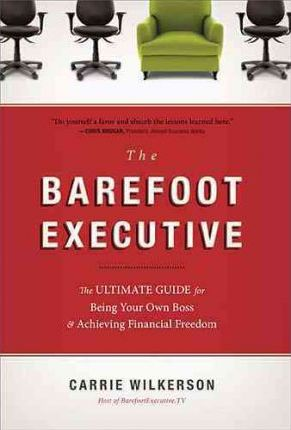 The Barefoot Executive : The Ultimate Guide for Being Your Own Boss & Achieving Financial Freedom
