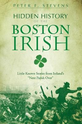 Hidden History of the Boston Irish : Little-Known Stories from Ireland's