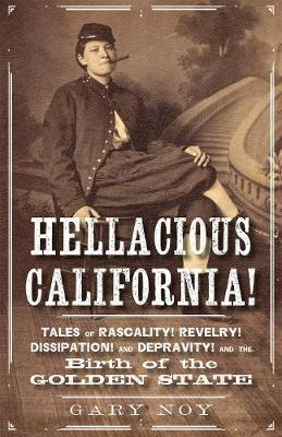 Hellacious California!  Tales of Rascality, Revelry, Dissipation, and Depravity, and the Birth of the Golden State