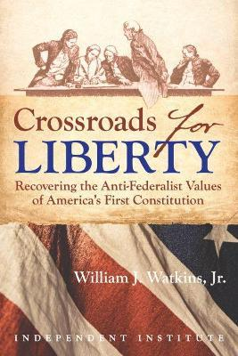 Crossroads for Liberty : Recovering the Anti-Federalist Values of America's First Constitution