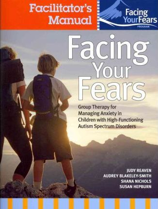 Facing Your Fears: Facing Your Fears: Group Therapy for Managing Anxiety in Children with High-Functioning Autism Spectrum Disorders Facilitator's Set