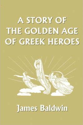 A Story of the Golden Age of Greek Heroes : James Baldwin