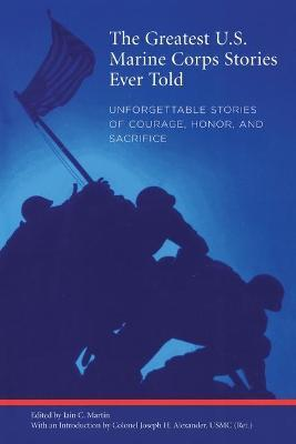 Greatest U.S. Marine Corps Stories Ever Told : Unforgettable Stories Of Courage, Honor, And Sacrifice