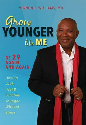 Grow Younger Like Me : Be 29 Again and Again: How to Look, Feel, and Function Younger, Without Stress – Vernon F Williams