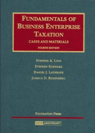 Lind, Schwarz, Lathrope and Rosenberg's Fundamentals of Business Enterprise Taxation, Cases and Materials, 4th