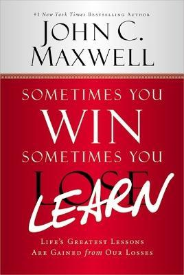 Sometimes You Win - Sometimes You Learn : Life's Greatest Lessons Are Gained from Our Losses