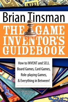 Game Inventor's Guidebook : How to Invent and Sell Board Games, Card Games, Role-Playing Games, & Everything in Between!