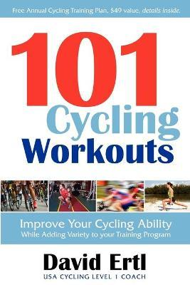 101 Cycling Workouts : Improve Your Cycling Ability While Adding Variety to Your Training Program – David Ertl
