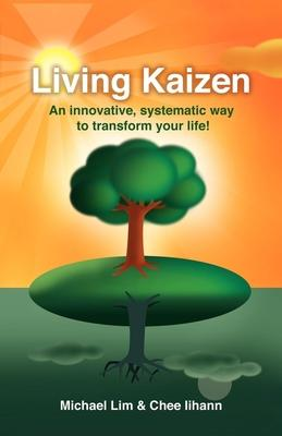Living Kaizen  An Innovative, Systematic Way to Transform Your Life!