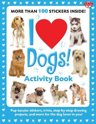 I Love Dogs! Activity Book : Pup-tacular stickers, trivia, step--step drawing projects, and more for the dog lover in you!