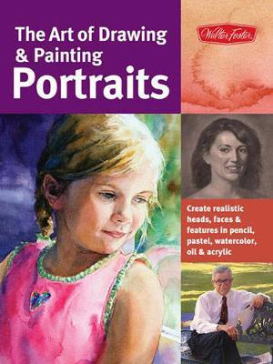 The Art of Drawing & Painting Portraits : Create Realistic Heads, Faces & Features in Pencil, Pastel, Watercolor, Oil & Acrylic