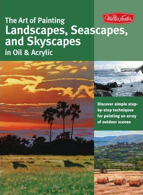 The Art of Painting Landscapes, Seascapes, and Skyscapes in Oil & Acrylic : Disover Simple Step-by-Step Techniques for Painting an Array of Outdoor Scenes.
