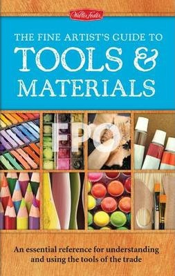 The Fine Artist's Guide to Tools & Materials : An Essential Reference for Understanding and Using the Tools of the Trade