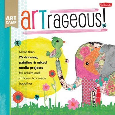 Artrageous! : More Than 25 Drawing, Painting & Mixed Media Projects for Adults and Children to Create Together