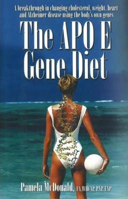 The Apo E Gene Diet : A Breakthrough in Changing Cholesterol, Weight, Heart and Alzheimer's Using the Body's Own Genes